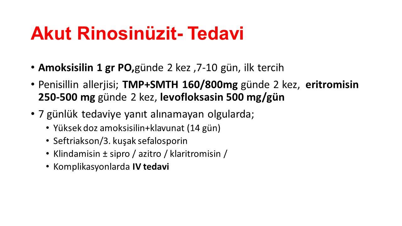 Akut Rinosinüzit- Tedavi Amoksisilin 1 gr PO,günde 2 kez,7-10 gün, ilk tercih Penisillin allerjisi; TMP+SMTH 160/800mg günde 2 kez, eritromisin 250-50