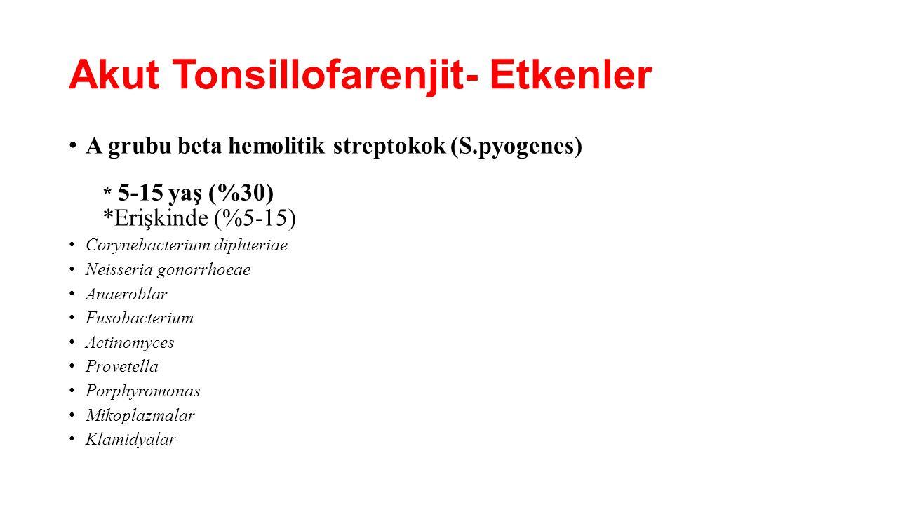 Akut Tonsillofarenjit- Etkenler A grubu beta hemolitik streptokok (S.pyogenes) * 5-15 yaş (%30) *Erişkinde (%5-15) Corynebacterium diphteriae Neisseri