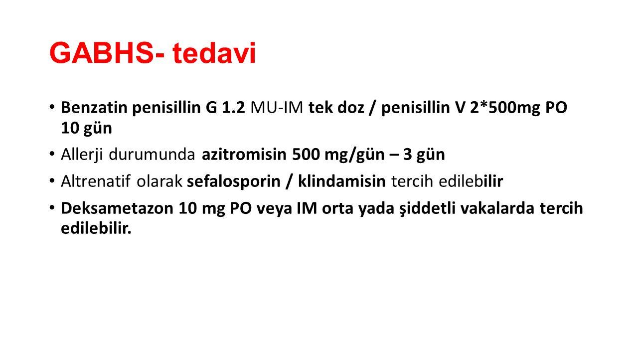 GABHS- tedavi Benzatin penisillin G 1.2 MU-IM tek doz / penisillin V 2*500mg PO 10 gün Allerji durumunda azitromisin 500 mg/gün – 3 gün Altrenatif ola