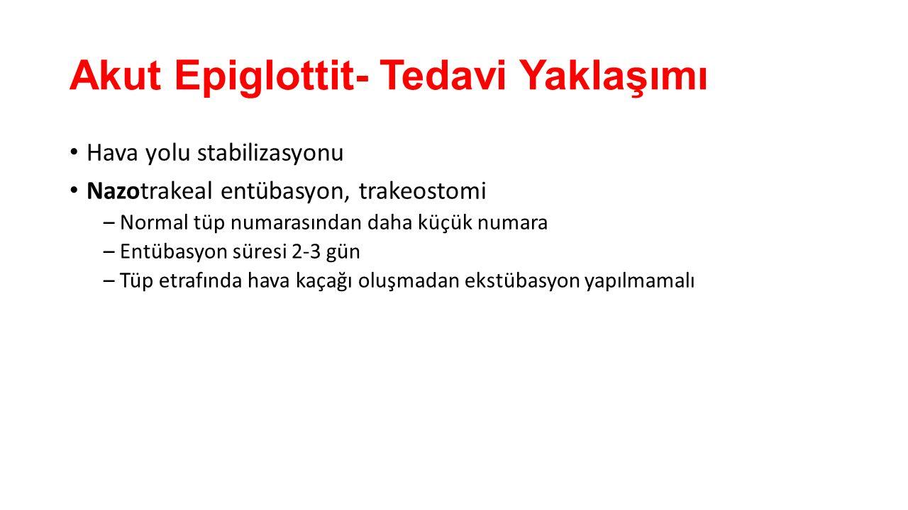 Akut Epiglottit- Tedavi Yaklaşımı Hava yolu stabilizasyonu Nazotrakeal entübasyon, trakeostomi – Normal tüp numarasından daha küçük numara – Entübasyo