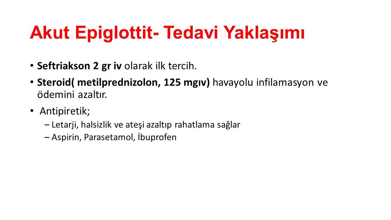 Akut Epiglottit- Tedavi Yaklaşımı Seftriakson 2 gr iv olarak ilk tercih. Steroid( metilprednizolon, 125 mgıv) havayolu infilamasyon ve ödemini azaltır