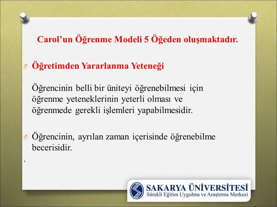 Carol'un Öğrenme Modeli 5 Öğeden oluşmaktadır. öğrenme yeteneklerinin yeterli olması O Öğretimden Yararlanma Yeteneği Öğrencinin belli bir üniteyi öğr