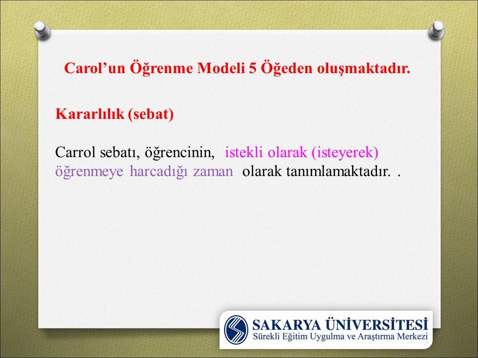 Carol'un Öğrenme Modeli 5 Öğeden oluşmaktadır. Kararlılık (sebat) Carrol sebatı, öğrencinin, istekli olarak (isteyerek) öğrenmeye harcadığı zaman olar