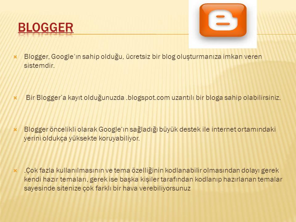  Blogger, Google'ın sahip olduğu, ücretsiz bir blog oluşturmanıza imkan veren sistemdir.