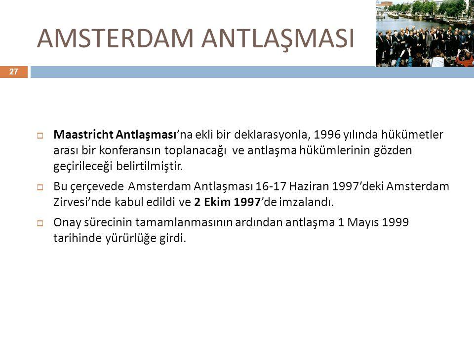 AMSTERDAM ANTLAŞMASI 27  Maastricht Antlaşması'na ekli bir deklarasyonla, 1996 yılında hükümetler arası bir konferansın toplanacağı ve antlaşma hüküm