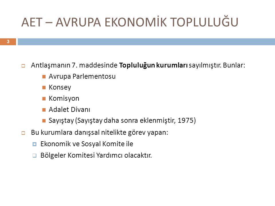 AET – AVRUPA EKONOMİK TOPLULUĞU  Antlaşmanın 7. maddesinde Topluluğun kurumları sayılmıştır. Bunlar: Avrupa Parlementosu Konsey Komisyon Adalet Divan