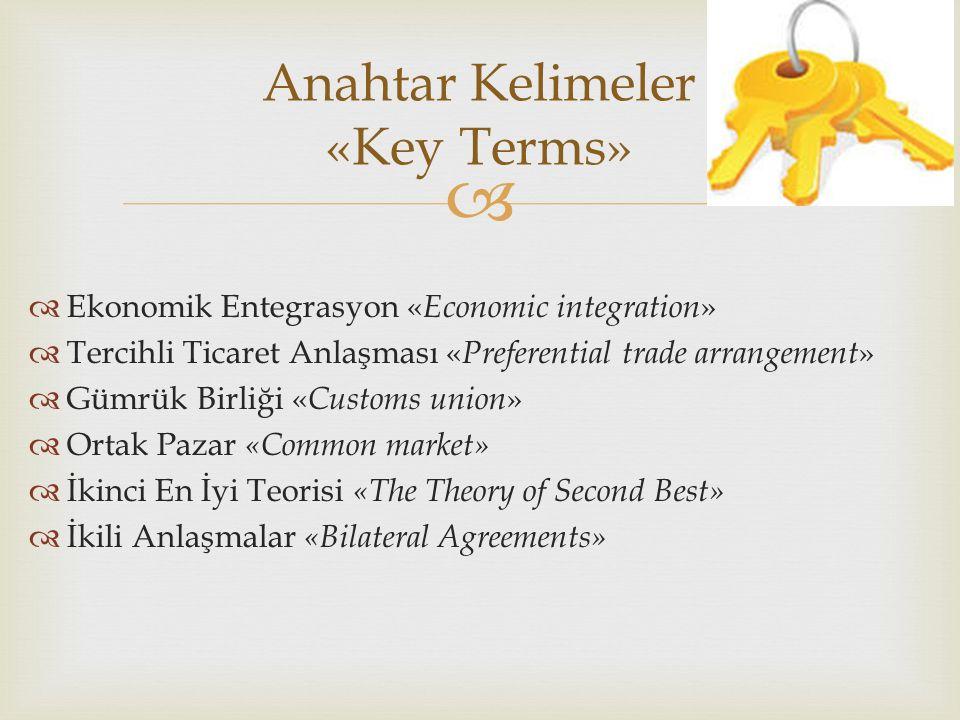  Ekonomik Entegrasyon « Economic integration »  Tercihli Ticaret Anlaşması « Preferential trade arrangement »  Gümrük Birliği « Customs union »  Ortak Pazar «Common market»  İkinci En İyi Teorisi «The Theory of Second Best»  İkili Anlaşmalar «Bilateral Agreements» Anahtar Kelimeler «Key Terms»