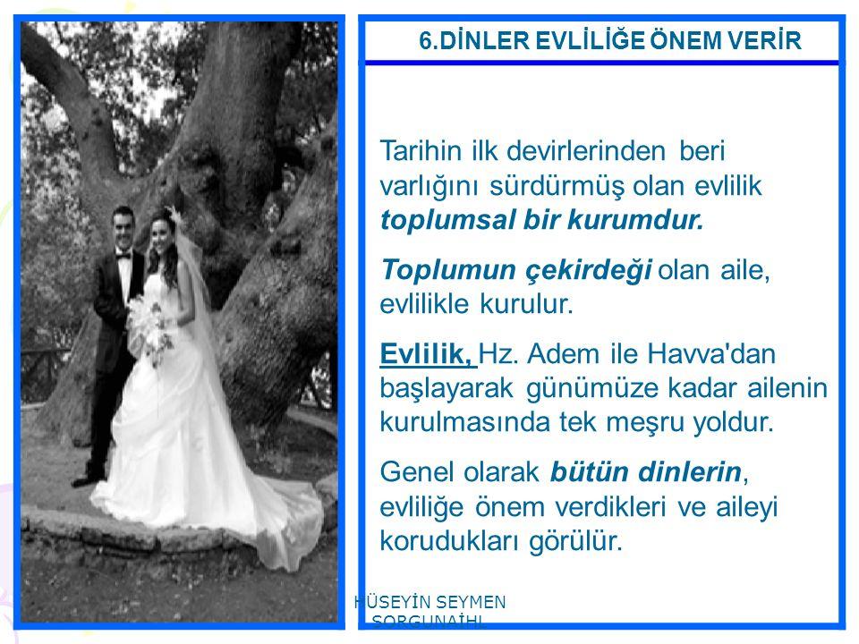 6.DİNLER EVLİLİĞE ÖNEM VERİR Tarihin ilk devirlerinden beri varlığını sürdürmüş olan evlilik toplumsal bir kurumdur. Toplumun çekirdeği olan aile, evl