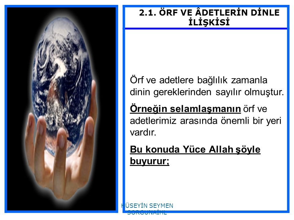 2.1. ÖRF VE ÂDETLERİN DİNLE İLİŞKİSİ Örf ve adetlere bağlılık zamanla dinin gereklerinden sayılır olmuştur. Örneğin selamlaşmanın örf ve adetlerimiz a