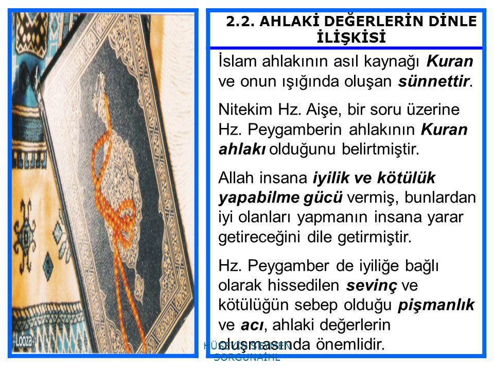 2.2. AHLAKİ DEĞERLERİN DİNLE İLİŞKİSİ İslam ahlakının asıl kaynağı Kuran ve onun ışığında oluşan sünnettir. Nitekim Hz. Aişe, bir soru üzerine Hz. Pey