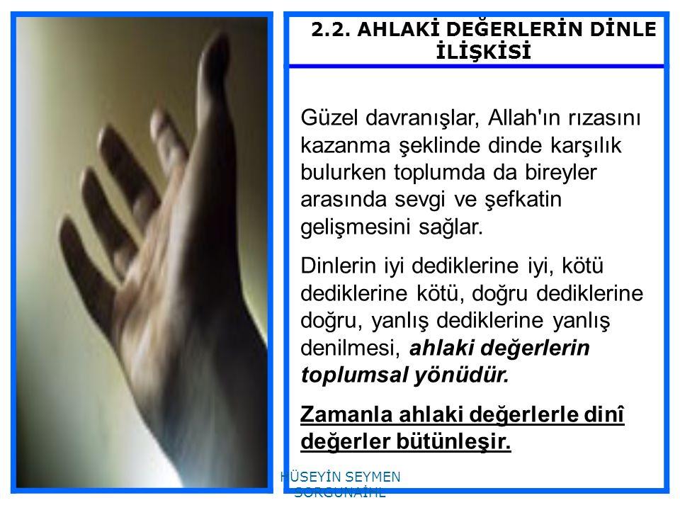 2.2. AHLAKİ DEĞERLERİN DİNLE İLİŞKİSİ Güzel davranışlar, Allah'ın rızasını kazanma şeklinde dinde karşılık bulurken toplumda da bireyler arasında sevg