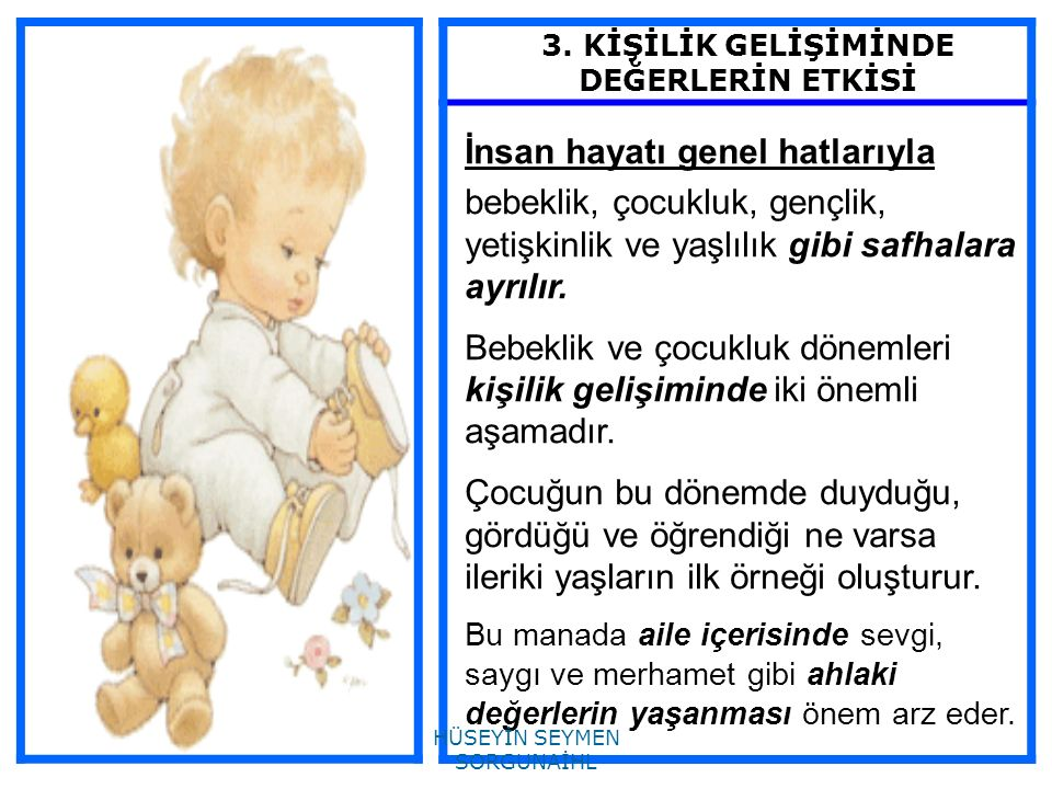 3. KİŞİLİK GELİŞİMİNDE DEĞERLERİN ETKİSİ İnsan hayatı genel hatlarıyla bebeklik, çocukluk, gençlik, yetişkinlik ve yaşlılık gibi safhalara ayrılır. Be