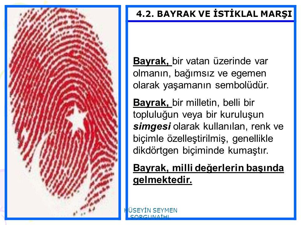 4.2. BAYRAK VE İSTİKLAL MARŞI Bayrak, bir vatan üzerinde var olmanın, bağımsız ve egemen olarak yaşamanın sembolüdür. Bayrak, bir milletin, belli bir