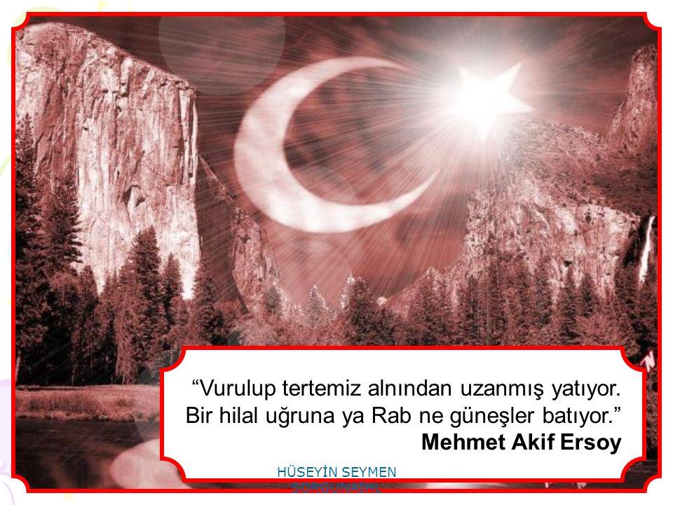 """""""Vurulup tertemiz alnından uzanmış yatıyor. Bir hilal uğruna ya Rab ne güneşler batıyor."""" Mehmet Akif Ersoy"""