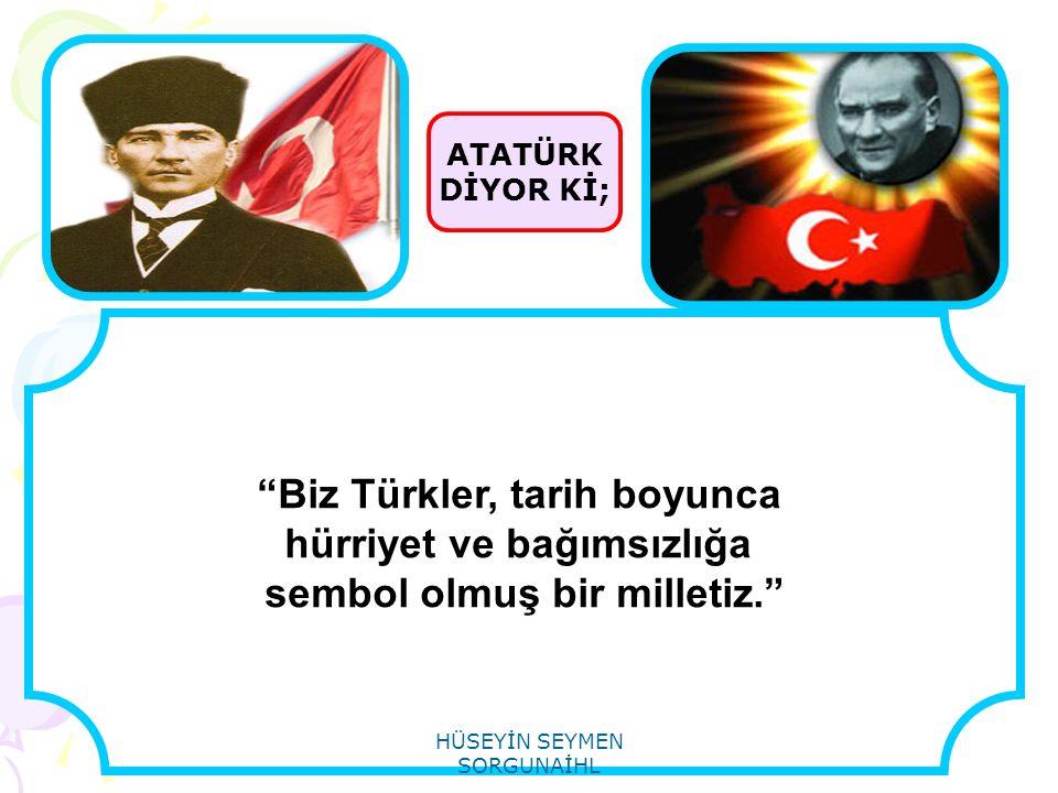 """ATATÜRK DİYOR Kİ; """"Biz Türkler, tarih boyunca hürriyet ve bağımsızlığa sembol olmuş bir milletiz."""" HÜSEYİN SEYMEN SORGUNAİHL"""