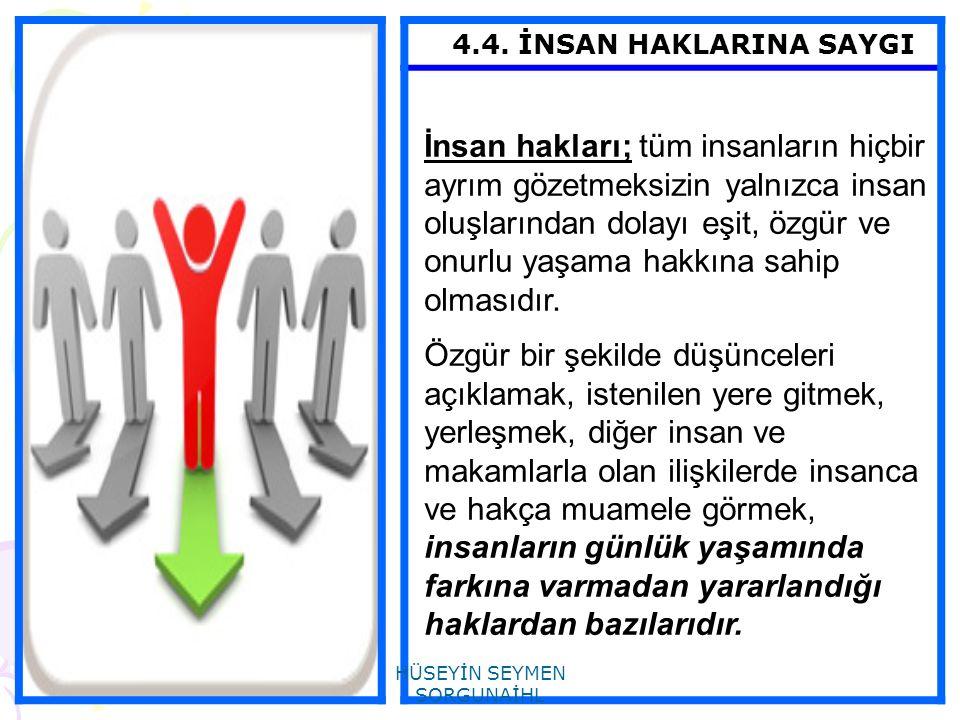 4.4. İNSAN HAKLARINA SAYGI İnsan hakları; tüm insanların hiçbir ayrım gözetmeksizin yalnızca insan oluşlarından dolayı eşit, özgür ve onurlu yaşama ha