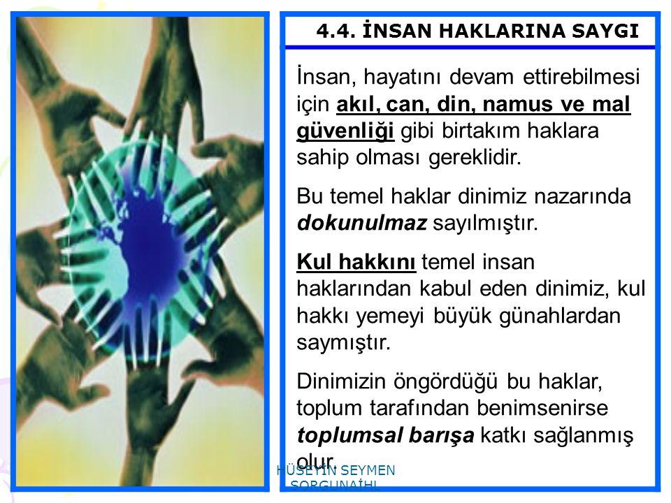 4.4. İNSAN HAKLARINA SAYGI İnsan, hayatını devam ettirebilmesi için akıl, can, din, namus ve mal güvenliği gibi birtakım haklara sahip olması gereklid