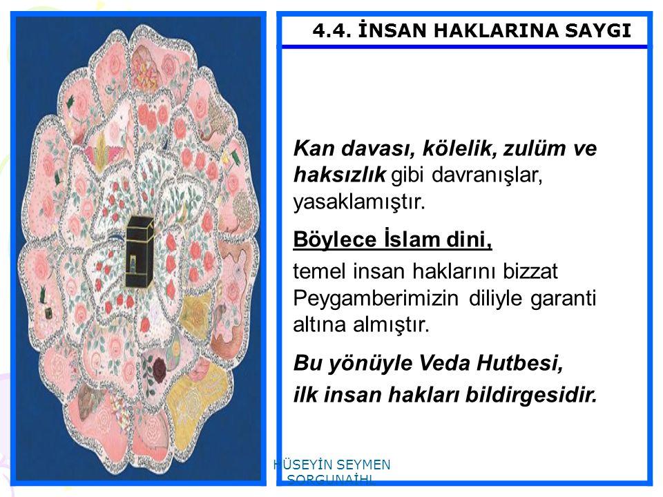 4.4. İNSAN HAKLARINA SAYGI Kan davası, kölelik, zulüm ve haksızlık gibi davranışlar, yasaklamıştır. Böylece İslam dini, temel insan haklarını bizzat P
