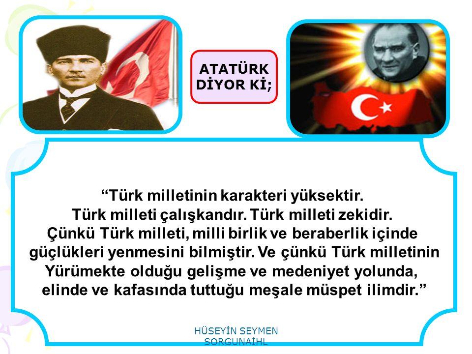 """ATATÜRK DİYOR Kİ; """"Türk milletinin karakteri yüksektir. Türk milleti çalışkandır. Türk milleti zekidir. Çünkü Türk milleti, milli birlik ve beraberlik"""