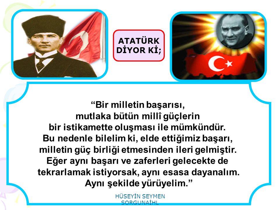 """ATATÜRK DİYOR Kİ; """"Bir milletin başarısı, mutlaka bütün millî güçlerin bir istikamette oluşması ile mümkündür. Bu nedenle bilelim ki, elde ettiğimiz b"""