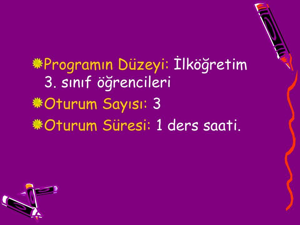 Programın Düzeyi: İlköğretim 3. sınıf öğrencileri Oturum Sayısı: 3 Oturum Süresi: 1 ders saati.