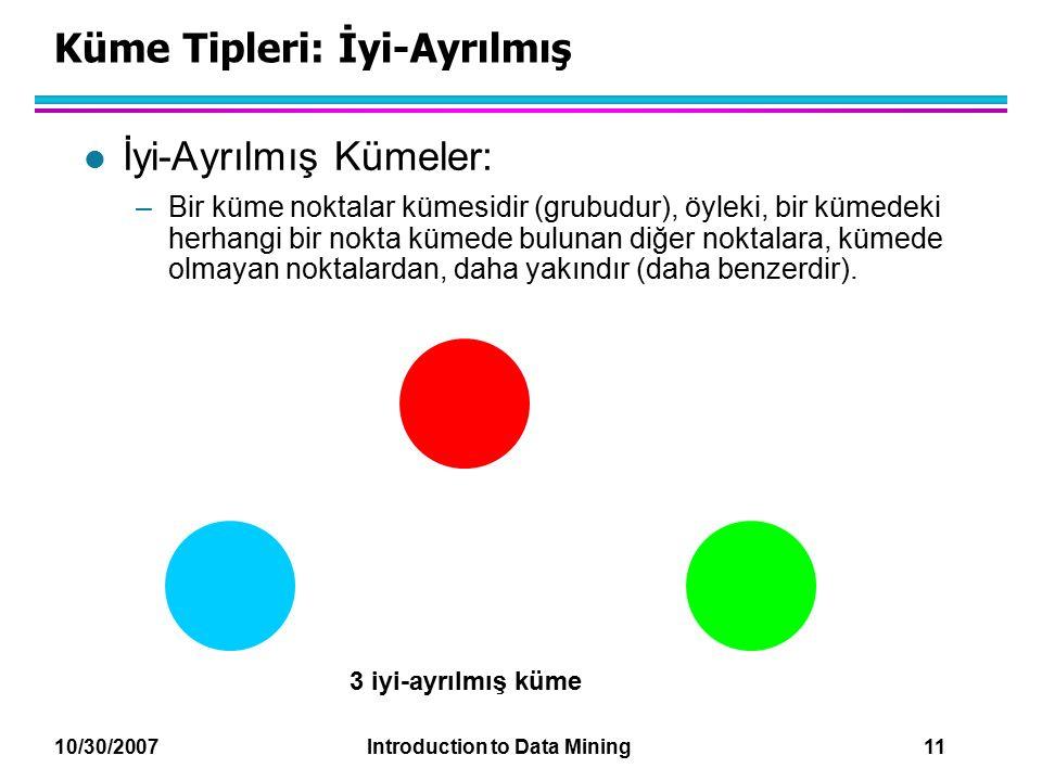 10/30/2007 Introduction to Data Mining 11 Küme Tipleri: İyi-Ayrılmış l İyi-Ayrılmış Kümeler: –Bir küme noktalar kümesidir (grubudur), öyleki, bir küme