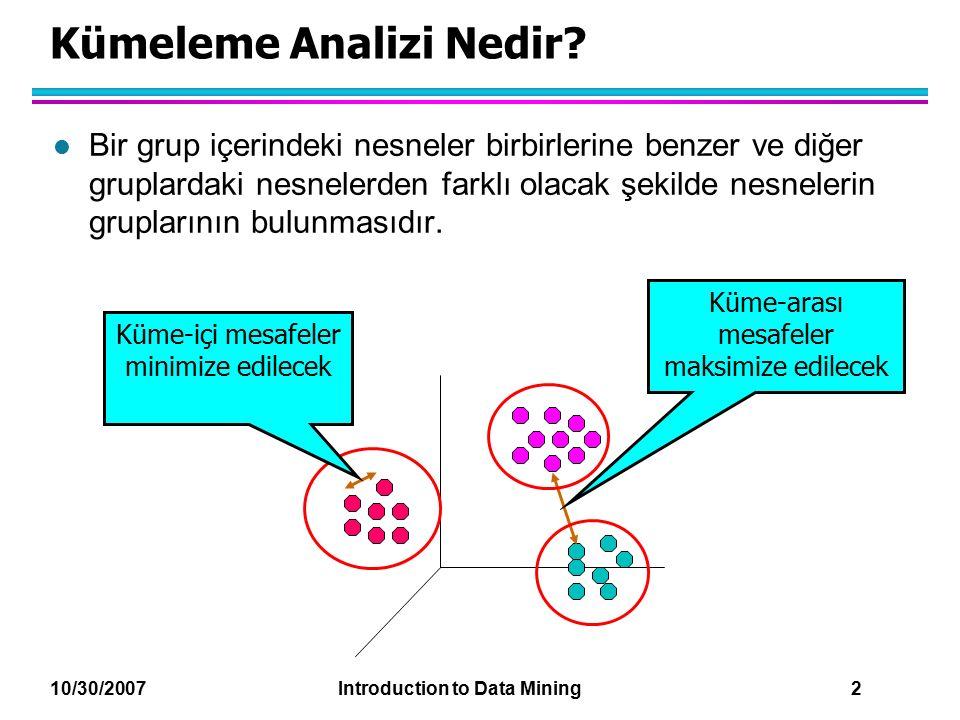 10/30/2007 Introduction to Data Mining 2 Kümeleme Analizi Nedir? l Bir grup içerindeki nesneler birbirlerine benzer ve diğer gruplardaki nesnelerden f