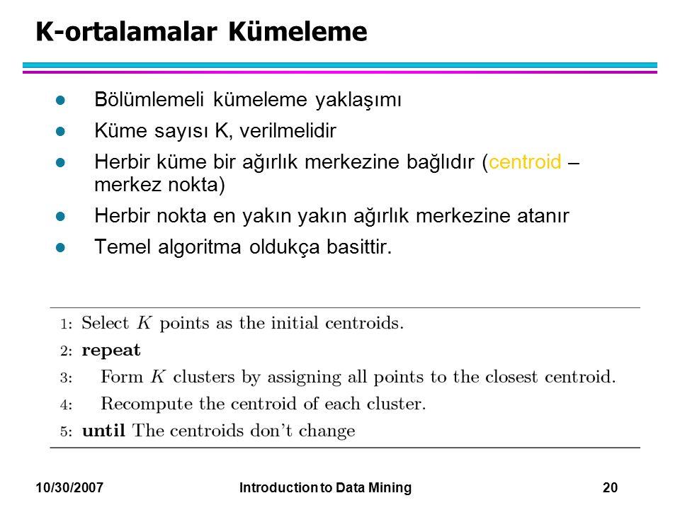 10/30/2007 Introduction to Data Mining 20 K-ortalamalar Kümeleme l Bölümlemeli kümeleme yaklaşımı l Küme sayısı K, verilmelidir l Herbir küme bir ağır