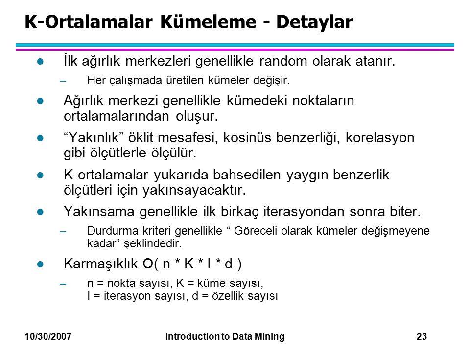 10/30/2007 Introduction to Data Mining 23 K-Ortalamalar Kümeleme - Detaylar l İlk ağırlık merkezleri genellikle random olarak atanır. –Her çalışmada ü