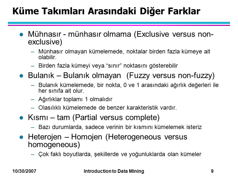 10/30/2007 Introduction to Data Mining 9 Küme Takımları Arasındaki Diğer Farklar l Mühnasır - münhasır olmama (Exclusive versus non- exclusive) –Münha