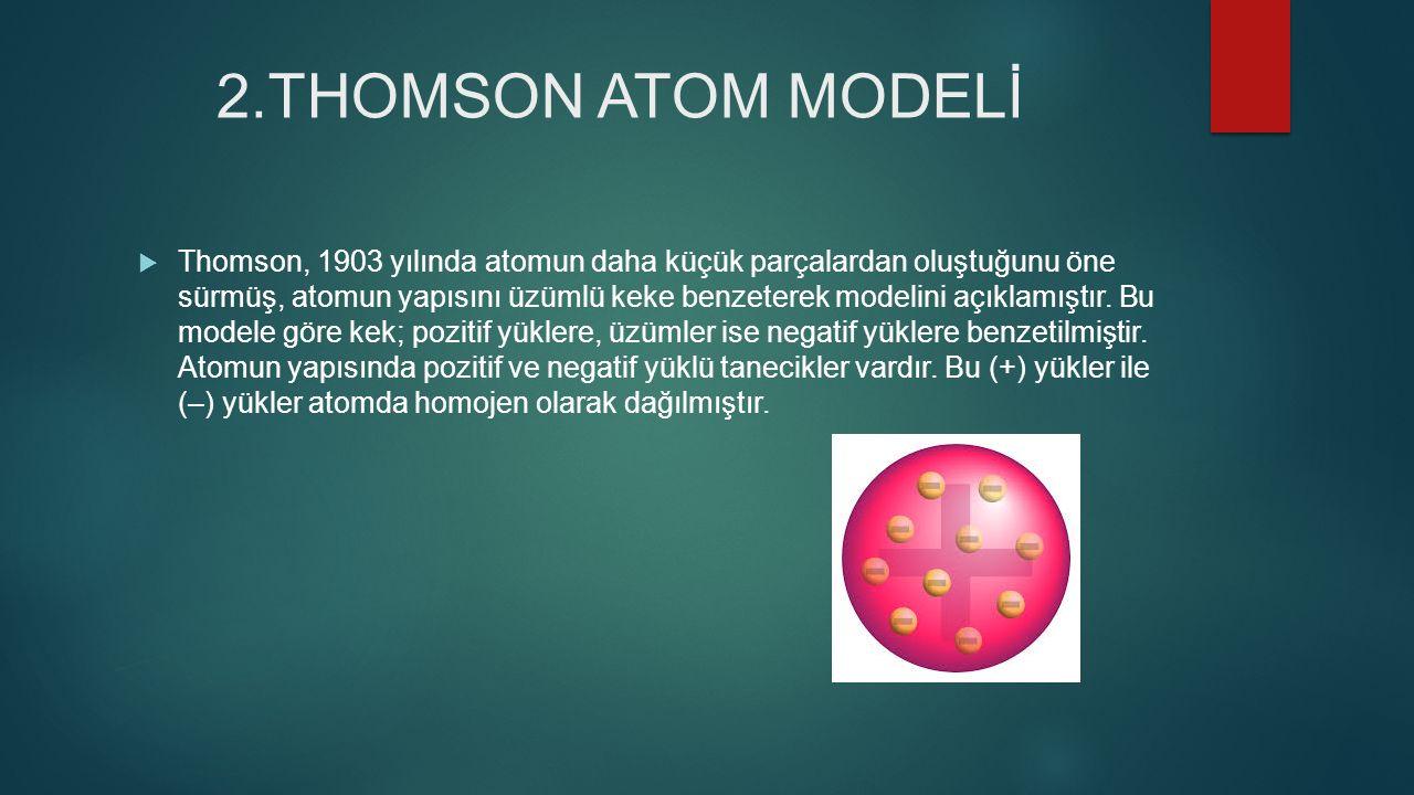 1.DALTON ATOM MODELİ  Atom hakkında ilk bilimsel çalışmayı 19.yüzyılın başlarında Dalton un modeli (1870) J.
