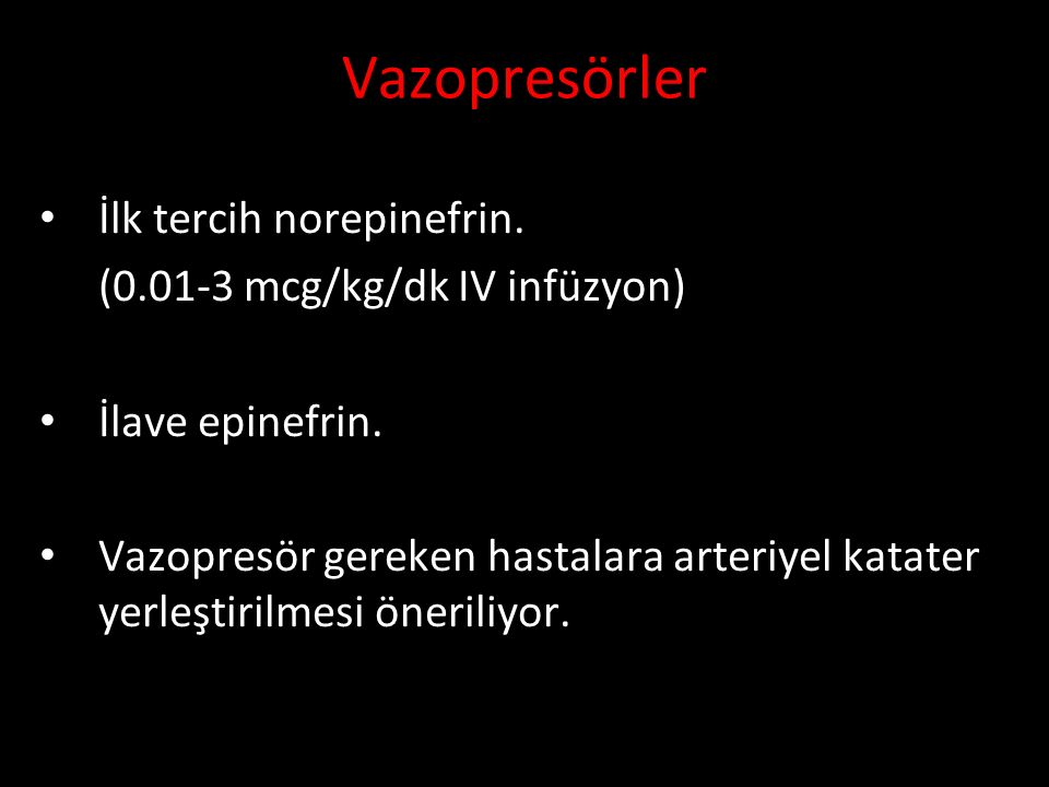 Vazopresörler İlk tercih norepinefrin. (0.01-3 mcg/kg/dk IV infüzyon) İlave epinefrin. Vazopresör gereken hastalara arteriyel katater yerleştirilmesi