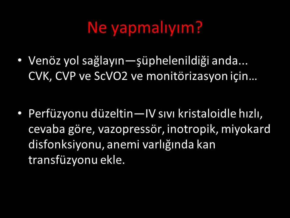 Venöz yol sağlayın—şüphelenildiği anda... CVK, CVP ve ScVO2 ve monitörizasyon için… Perfüzyonu düzeltin—IV sıvı kristaloidle hızlı, cevaba göre, vazop