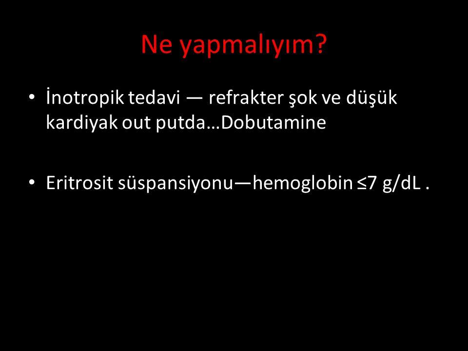 İnotropik tedavi — refrakter şok ve düşük kardiyak out putda…Dobutamine Eritrosit süspansiyonu—hemoglobin ≤7 g/dL.
