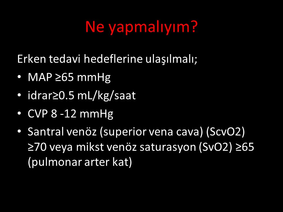 Erken tedavi hedeflerine ulaşılmalı; MAP ≥65 mmHg idrar≥0.5 mL/kg/saat CVP 8 -12 mmHg Santral venöz (superior vena cava) (ScvO2) ≥70 veya mikst venöz saturasyon (SvO2) ≥65 (pulmonar arter kat) Ne yapmalıyım?