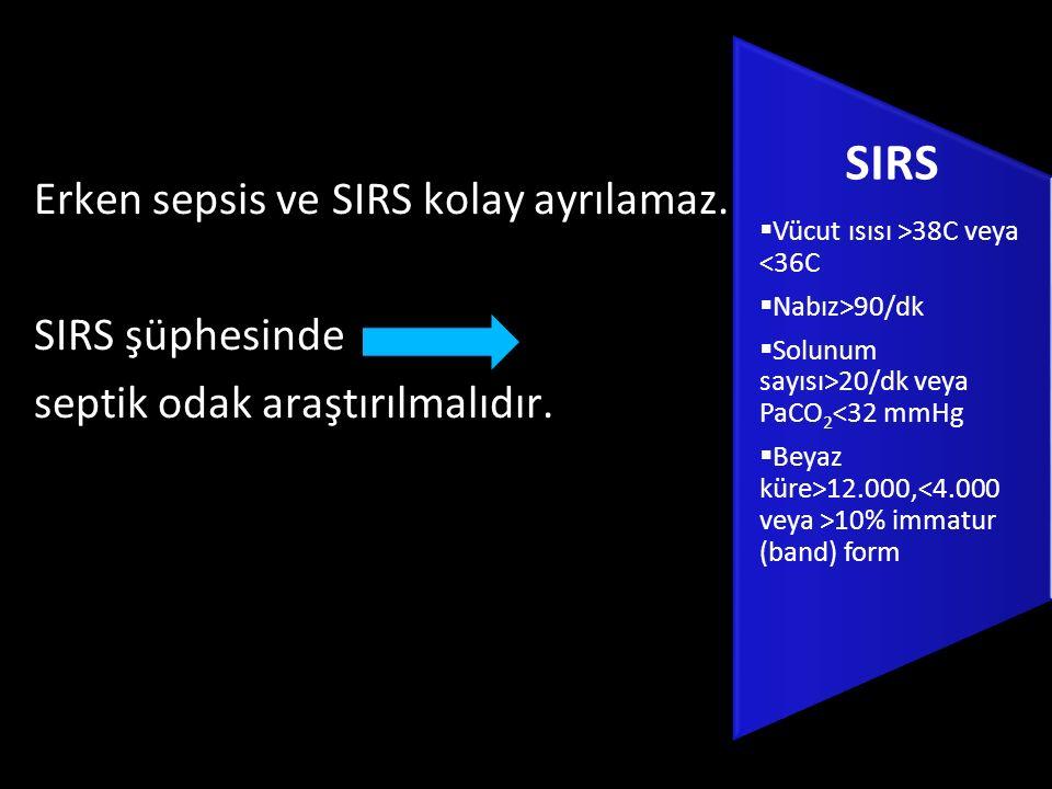 Erken sepsis ve SIRS kolay ayrılamaz. SIRS şüphesinde septik odak araştırılmalıdır. SIRS  Vücut ısısı >38C veya <36C  Nabız>90/dk  Solunum sayısı>2