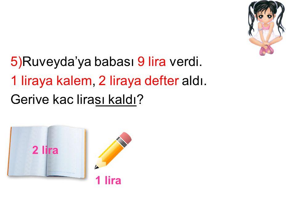 5)Ruveyda'ya babası 9 lira verdi. 1 liraya kalem, 2 liraya defter aldı.
