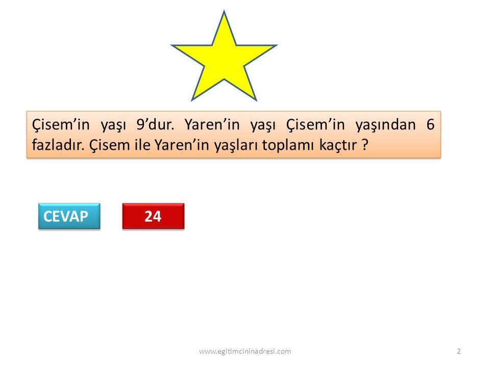 Çisem'in yaşı 9'dur. Yaren'in yaşı Çisem'in yaşından 6 fazladır. Çisem ile Yaren'in yaşları toplamı kaçtır ? CEVAP 24 2www.egitimcininadresi.com