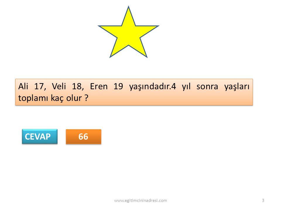 CEVAP 66 Ali 17, Veli 18, Eren 19 yaşındadır.4 yıl sonra yaşları toplamı kaç olur ? 3www.egitimcininadresi.com