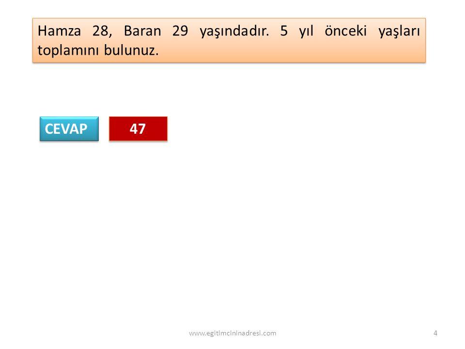 CEVAP 47 47 Hamza 28, Baran 29 yaşındadır. 5 yıl önceki yaşları toplamını bulunuz. 4www.egitimcininadresi.com