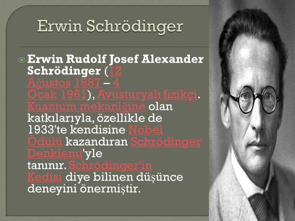  Erwin Rudolf Josef Alexander Schrödinger (12 A ğ ustos 1887 – 4 Ocak 1961), Avusturyalı fizikçi.
