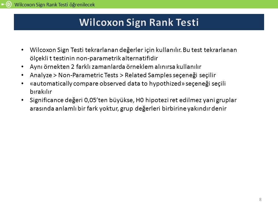 Wilcoxon Sign Rank Testi öğrenilecek 8 Wilcoxon Sign Testi tekrarlanan değerler için kullanılır.