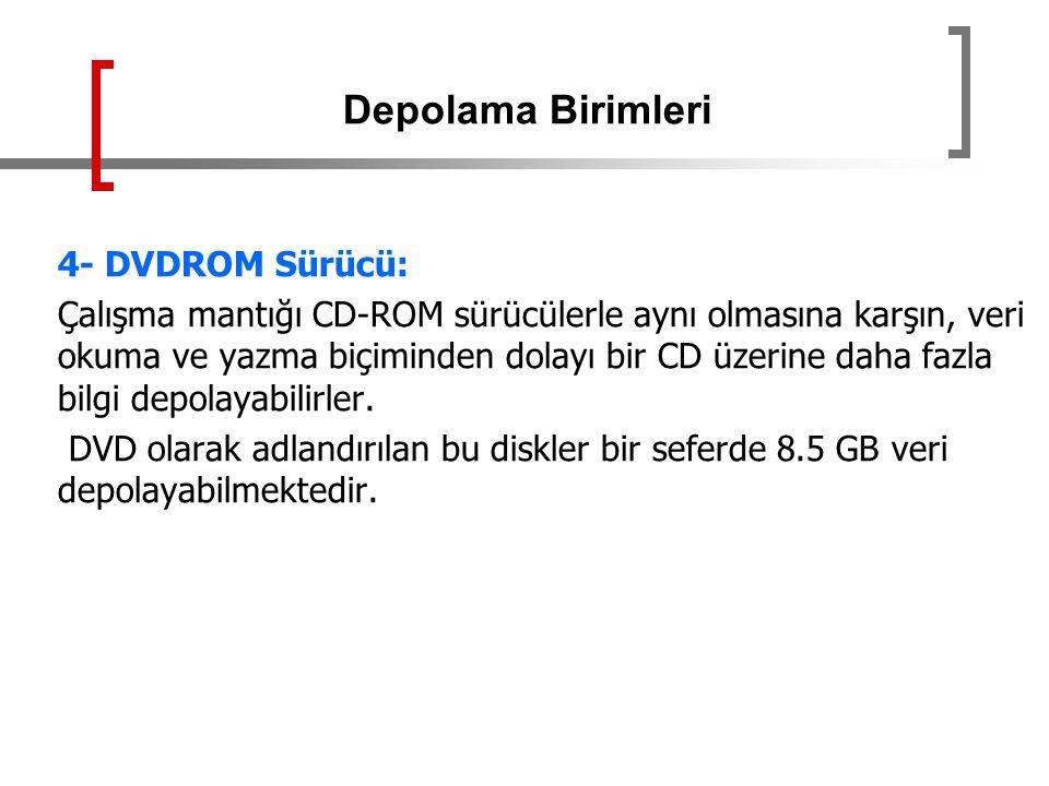 4- DVDROM Sürücü: Çalışma mantığı CD-ROM sürücülerle aynı olmasına karşın, veri okuma ve yazma biçiminden dolayı bir CD üzerine daha fazla bilgi depol