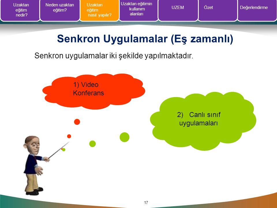 Senkron Uygulamalar (Eş zamanlı) 17 Senkron uygulamalar iki şekilde yapılmaktadır. 1) Video Konferans 2) Canlı sınıf uygulamaları Uzaktan eğitim nedir
