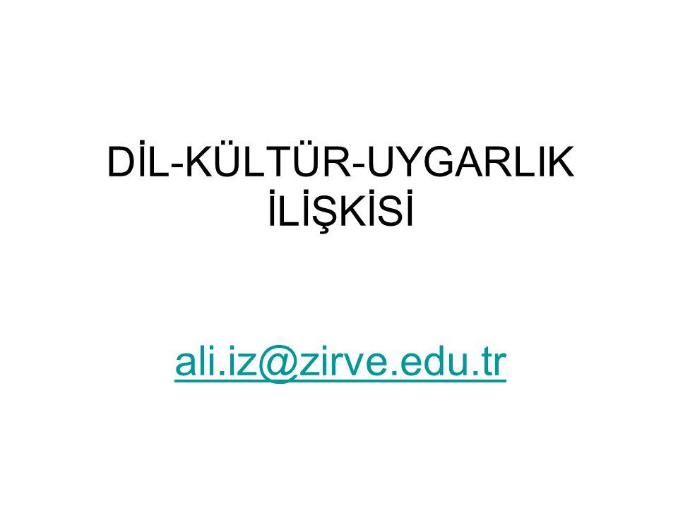 DİL-KÜLTÜR-UYGARLIK İLİŞKİSİ ali.iz@zirve.edu.tr ali.iz@zirve.edu.tr
