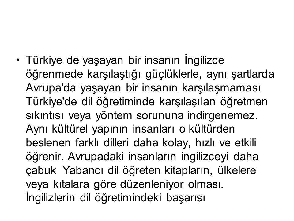 Türkiye de yaşayan bir insanın İngilizce öğrenmede karşılaştığı güçlüklerle, aynı şartlarda Avrupa'da yaşayan bir insanın karşılaşmaması Türkiye'de di