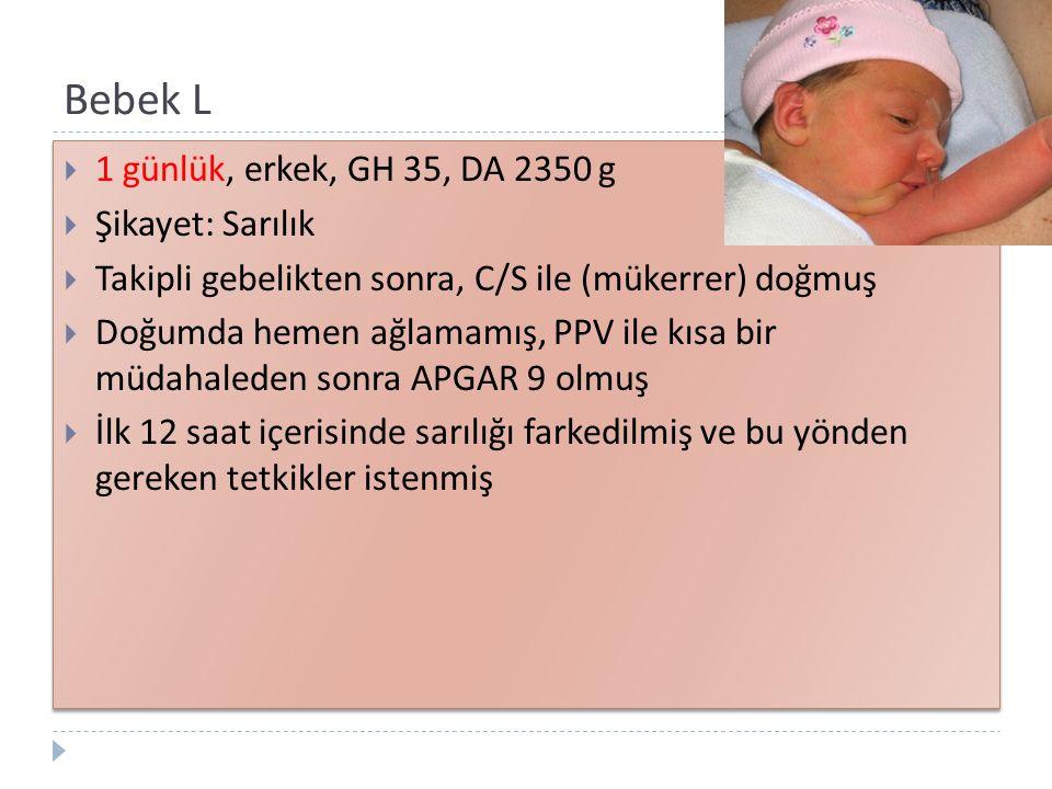 Bebek L  1 günlük, erkek, GH 35, DA 2350 g  Şikayet: Sarılık  Takipli gebelikten sonra, C/S ile (mükerrer) doğmuş  Doğumda hemen ağlamamış, PPV il