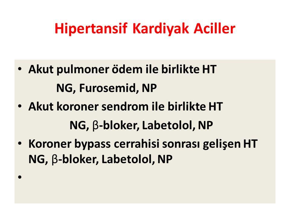 Hipertansif Kardiyak Aciller Akut pulmoner ödem ile birlikte HT  NG, Furosemid, NP Akut koroner sendrom ile birlikte HT  NG, β-bloker, Labetolol, NP Koroner bypass cerrahisi sonrası gelişen HT NG, β-bloker, Labetolol, NP