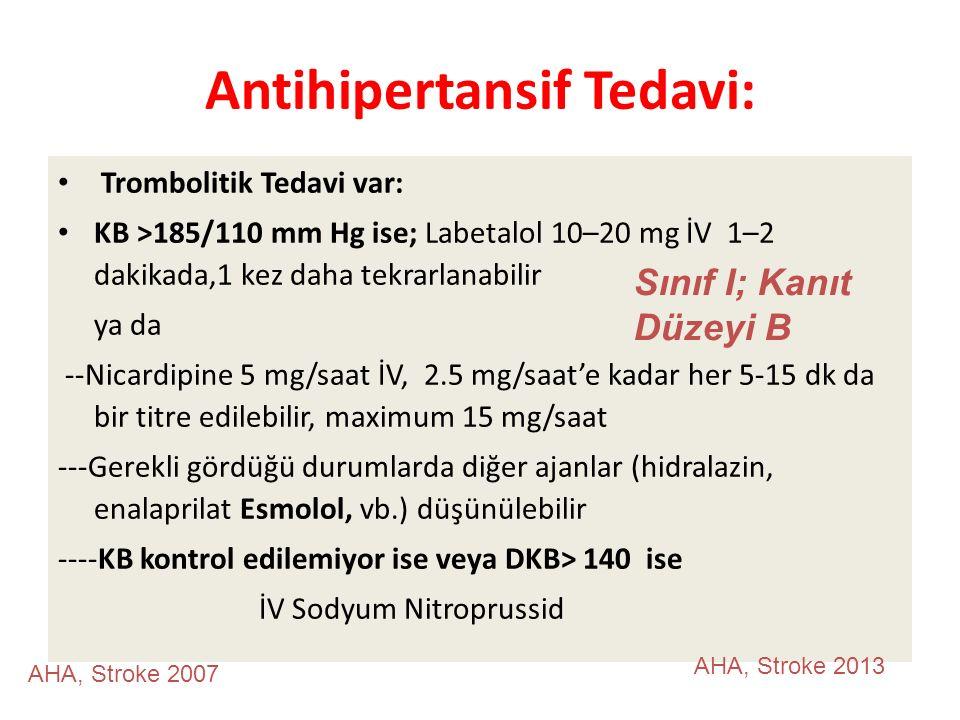 Antihipertansif Tedavi: Trombolitik Tedavi var: KB >185/110 mm Hg ise; Labetalol 10–20 mg İV 1–2 dakikada,1 kez daha tekrarlanabilir ya da --Nicardipine 5 mg/saat İV, 2.5 mg/saat'e kadar her 5-15 dk da bir titre edilebilir, maximum 15 mg/saat ---Gerekli gördüğü durumlarda diğer ajanlar (hidralazin, enalaprilat Esmolol, vb.) düşünülebilir ----KB kontrol edilemiyor ise veya DKB> 140 ise İV Sodyum Nitroprussid AHA, Stroke 2013 AHA, Stroke 2007 Sınıf I; Kanıt Düzeyi B
