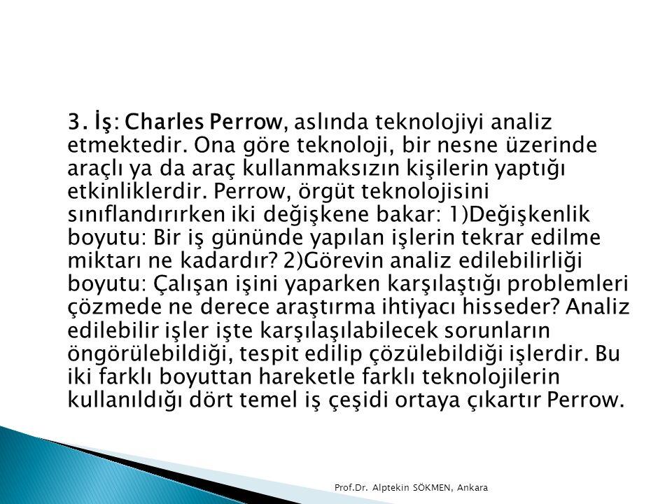 3. İş: Charles Perrow, aslında teknolojiyi analiz etmektedir. Ona göre teknoloji, bir nesne üzerinde araçlı ya da araç kullanmaksızın kişilerin yaptığ